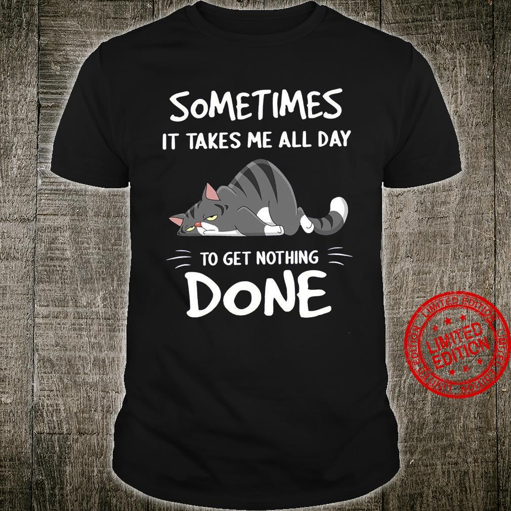 Cat Sometimes It Takes Me All Day To Get Nothing Done Shirt