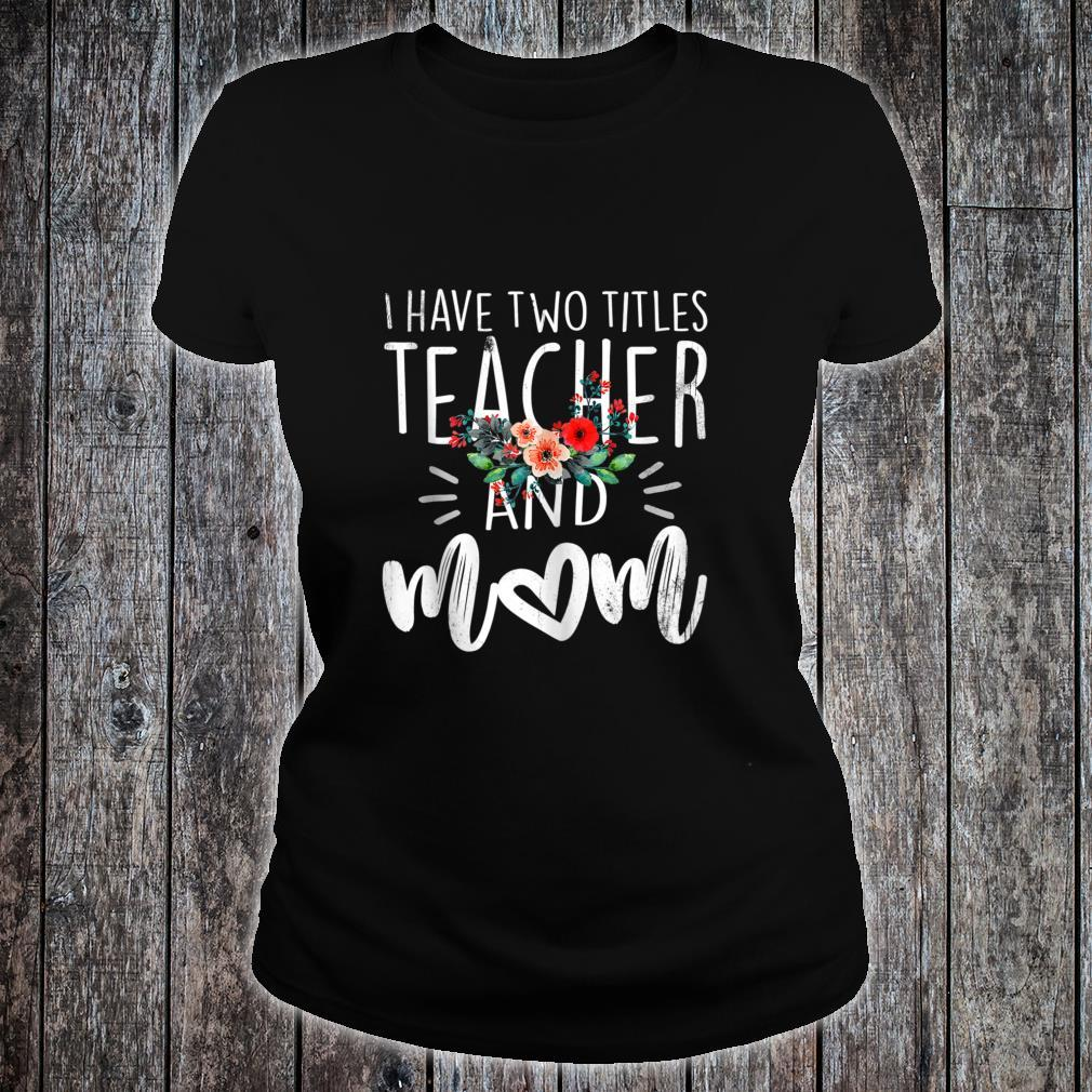 I have two titles mom and teacher floral mother's day Shirt ladies tee